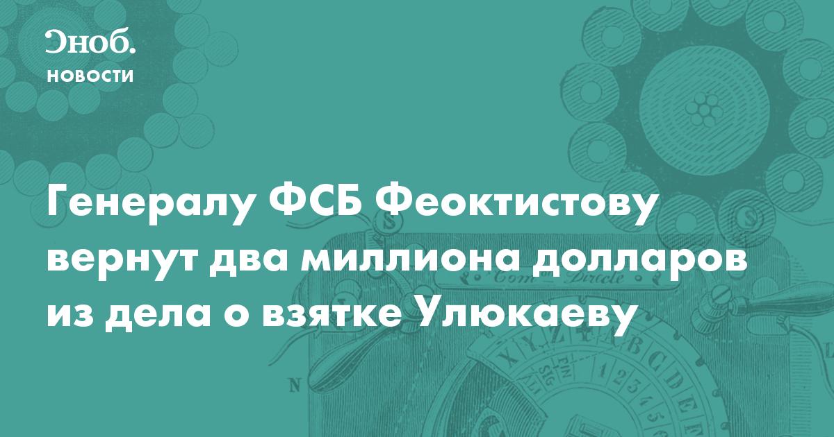 Генералу ФСБ Феоктистову вернут два миллиона долларов из дела о взятке Улюкаеву