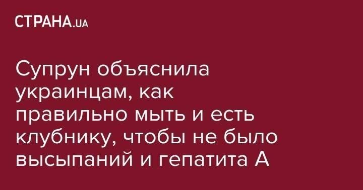 Супрун объяснила украинцам, как правильно мыть и есть клубнику, чтобы не было высыпаний и гепатита А