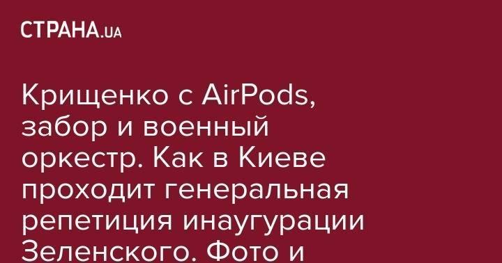 Крищенко с AirPods, забор и военный оркестр. Как в Киеве проходит генеральная репетиция инаугурации Зеленского. Фото и видео