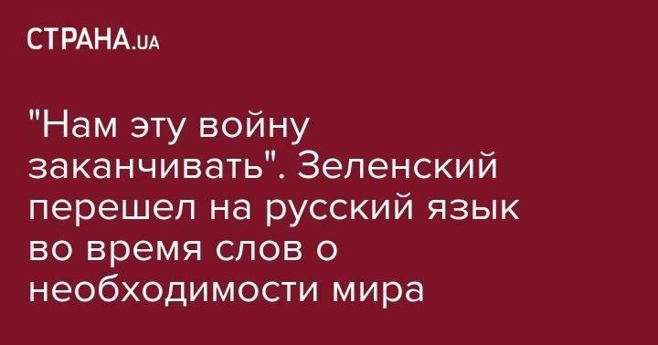 """""""Нам эту войну заканчивать"""". Зеленский перешел на русский язык во время слов о необходимости мира"""
