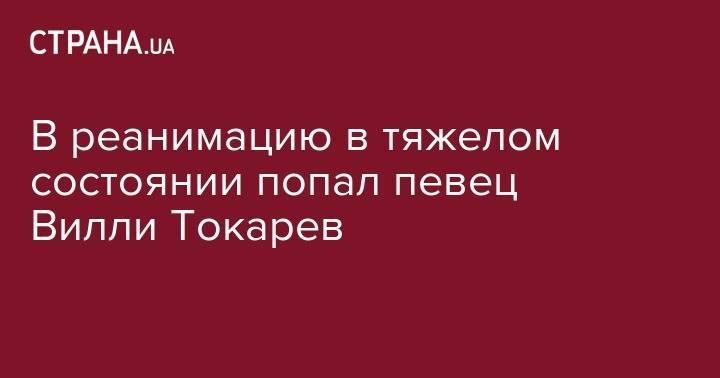 В реанимацию в тяжелом состоянии попал певец Вилли Токарев