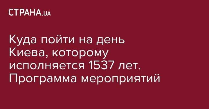 Куда пойти на день Киева, которому исполняется 1537 лет. Программа мероприятий