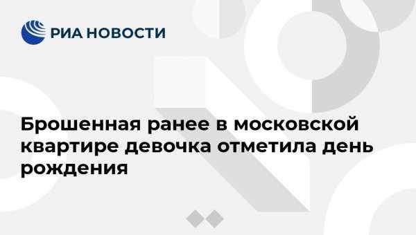 Брошенная ранее в московской квартире девочка отметила день рождения: фото и иллюстрации
