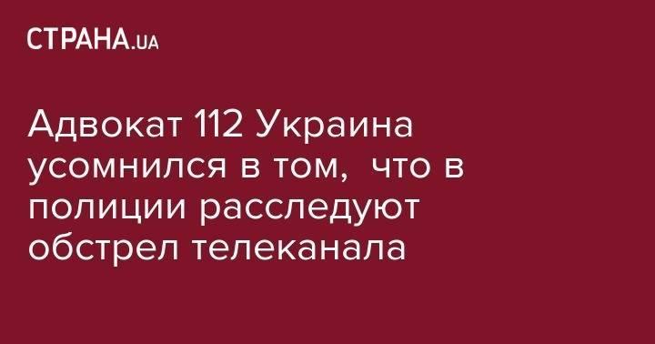 Адвокат 112 Украина усомнился в том, что в полиции расследуют обстрел телеканала: фото и иллюстрации