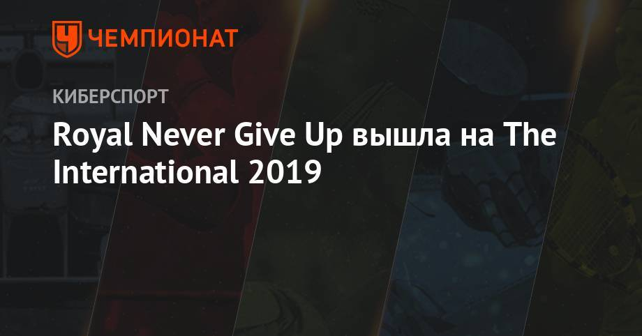 Royal Never Give Up вышла на The International 2019: фото и иллюстрации