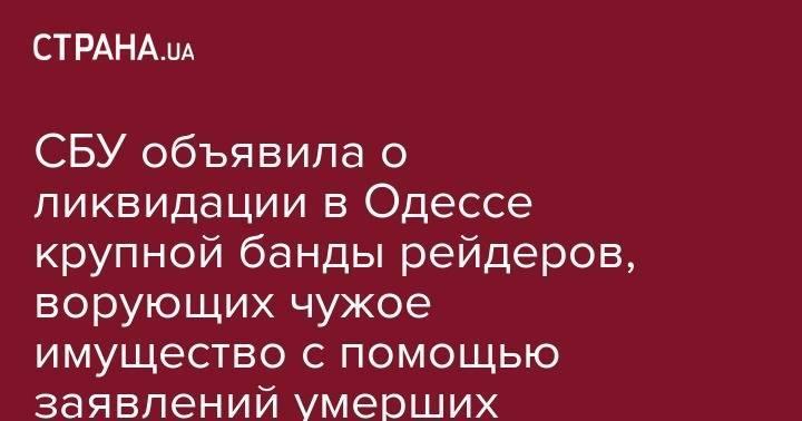 СБУ объявила о ликвидации в Одессе крупной банды рейдеров, ворующих чужое имущество с помощью заявлений умерших: фото и иллюстрации
