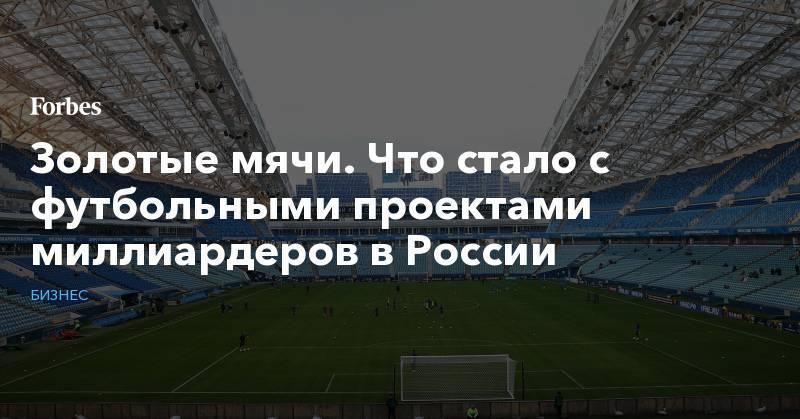 Золотые мячи. Что стало с футбольными проектами миллиардеров в России: фото и иллюстрации