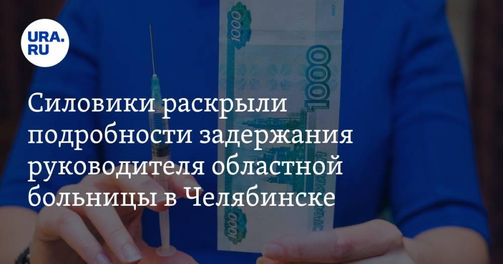 Силовики раскрыли подробности задержания руководителя областной больницы в Челябинске — URA.RU