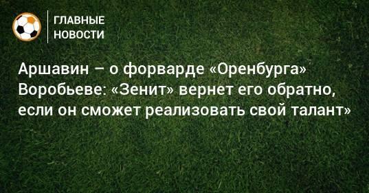 Аршавин – о форварде «Оренбурга» Воробьеве: «Зенит» вернет его обратно, если он сможет реализовать свой талант»
