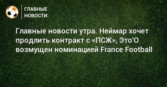 Главные новости утра. Неймар хочет продлить контракт с «ПСЖ», Это'О возмущен номинацией France Football