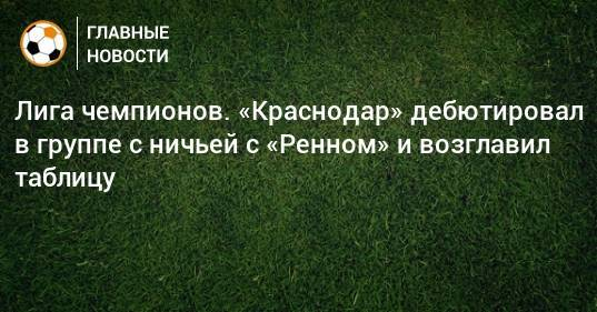 Лига чемпионов. «Краснодар» дебютировал в группе с ничьей с «Ренном» и возглавил таблицу
