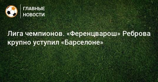 Лига чемпионов. «Ференцварош» Реброва крупно уступил «Барселоне»
