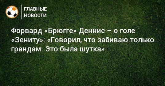 Форвард «Брюгге» Деннис – о голе «Зениту»: «Говорил, что забиваю только грандам. Это была шутка»