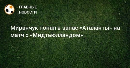 Миранчук попал в запас «Аталанты» на матч с «Мидтьюлландом»