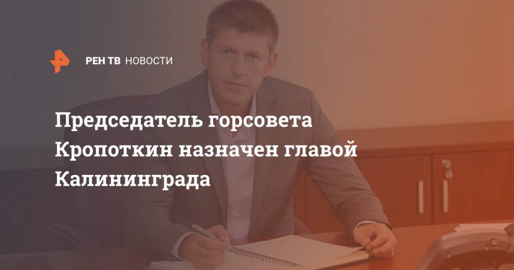 Председатель горсовета Кропоткин назначен главой Калининграда