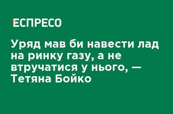 Правительство должно навести порядок на рынке газа, а не вмешиваться в него, - Татьяна Бойко