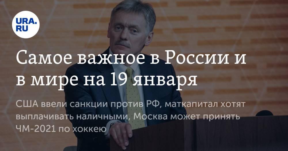 Самое важное в России и в мире на 19 января. США ввели санкции против РФ, маткапитал хотят выплачивать наличными, Москва может принять ЧМ-2021 по хоккею