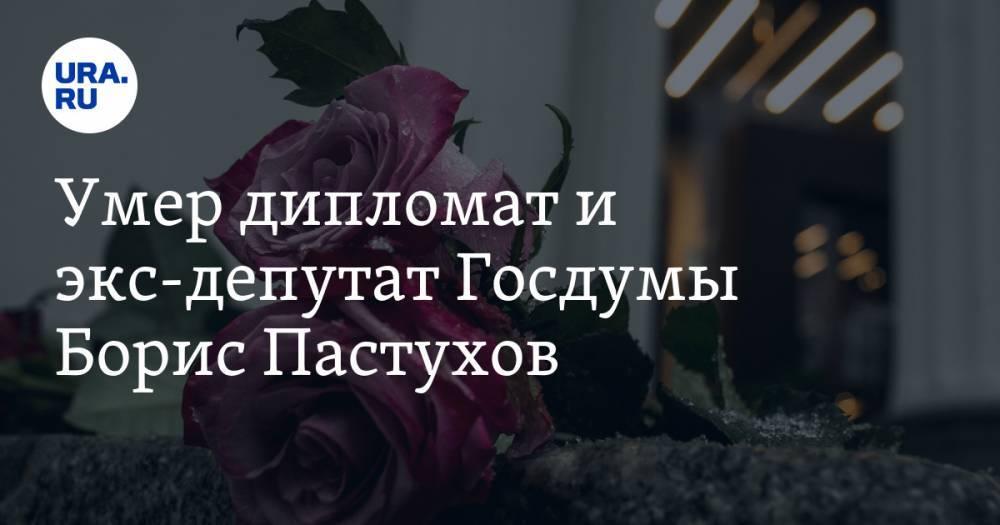 Умер дипломат и экс-депутат Госдумы Борис Пастухов
