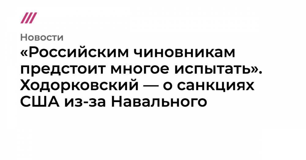 «Российским чиновникам предстоит многое испытать». Ходорковский — о санкциях США из-за Навального
