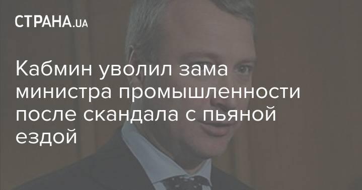 Кабмин уволил зама министра промышленности после скандала с пьяной ездой