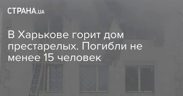 В Харькове горит дом престарелых. Погибли не менее 15 человек. Обновляется