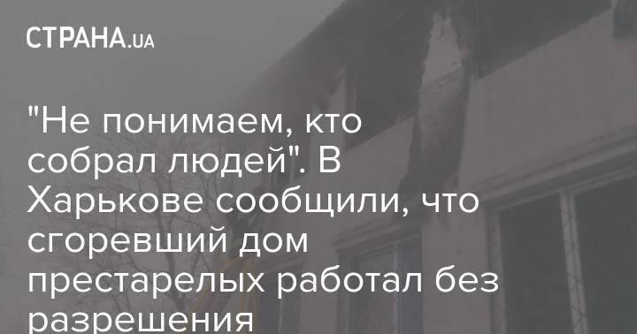 """""""Не понимаем, кто собрал людей"""". В Харькове сообщили, что сгоревший дом престарелых работал без разрешения"""