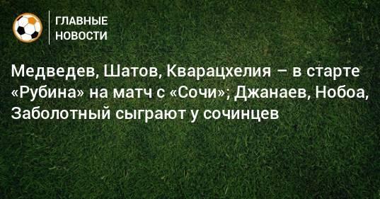 Медведев, Шатов, Кварацхелия – в старте «Рубина» на матч с «Сочи»; Джанаев, Нобоа, Заболотный сыграют у сочинцев