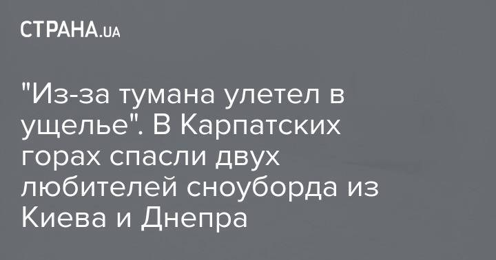 """""""Из-за тумана улетел в ущелье"""". В Карпатских горах спасли двух любителей сноуборда из Киева и Днепра"""