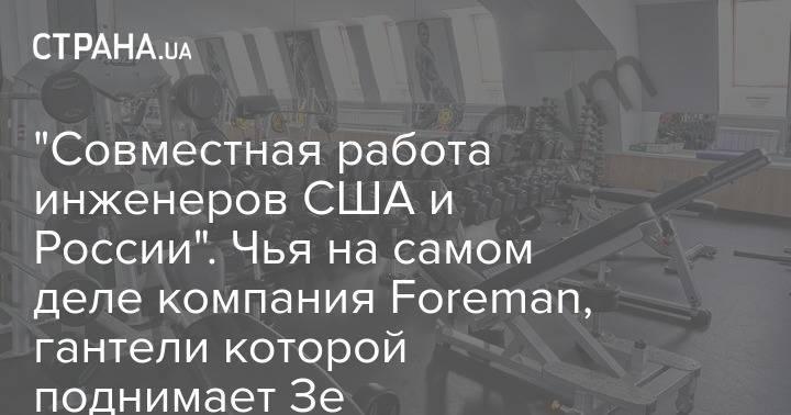 """""""Совместная работа инженеров США и России"""". Чья на самом деле компания Foreman, гантели которой поднимает Зе"""