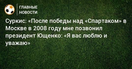 Суркис: «После победы над «Спартаком» в Москве в 2008 году мне позвонил президент Ющенко: «Я вас люблю и уважаю»