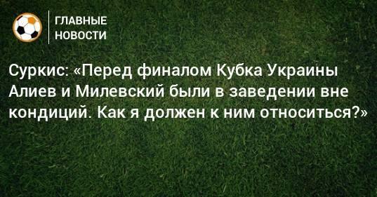 Суркис: «Перед финалом Кубка Украины Алиев и Милевский были в заведении вне кондиций. Как я должен к ним относиться?»