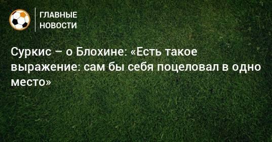 Суркис – о Блохине: «Есть такое выражение: сам бы себя поцеловал в одно место»