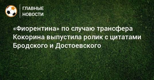 «Фиорентина» по случаю трансфера Кокорина выпустила ролик с цитатами Бродского и Достоевского