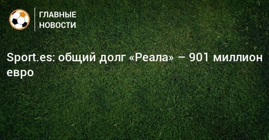 Sport.es: общий долг «Реала» – 901 миллион евро