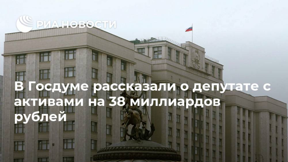В Госдуме рассказали о депутате с активами на 38 миллиардов рублей