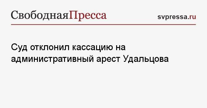 Суд отклонил кассацию на административный арест Удальцова