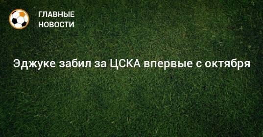 Эджуке забил за ЦСКА впервые с октября