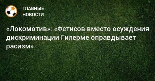 «Локомотив»: «Фетисов вместо осуждения дискриминации Гилерме оправдывает расизм»