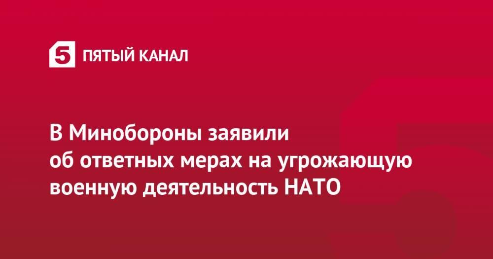 В Минобороны заявили об ответных мерах на угрожающую военную деятельность НАТО