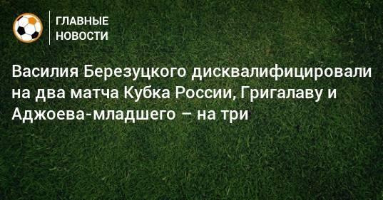 Василия Березуцкого дисквалифицировали на два матча Кубка России, Григалаву и Аджоева-младшего – на три