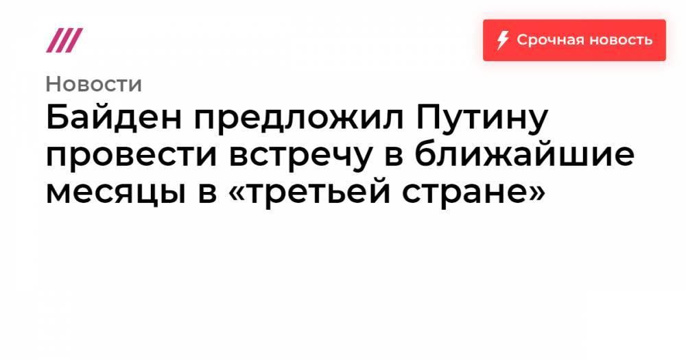 Байден предложил Путину провести встречу в ближайшие месяцы в «третьей стране»
