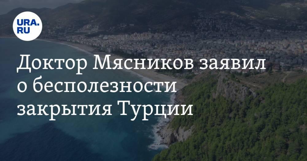 Доктор Мясников заявил о бесполезности закрытия Турции