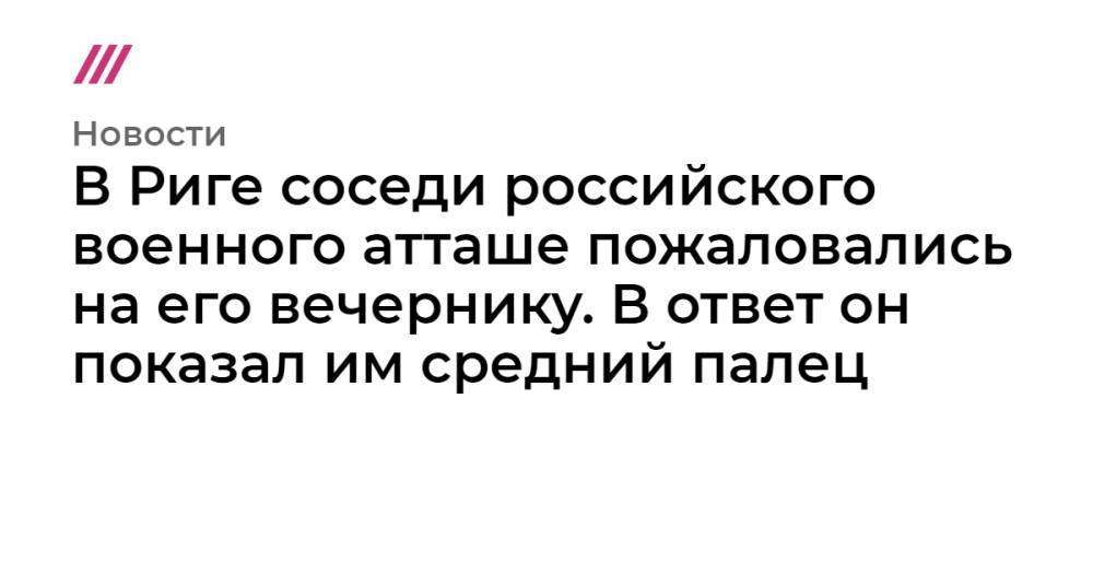 В Риге соседи российского военного атташе пожаловались на его вечернику. В ответ он показал им средний палец