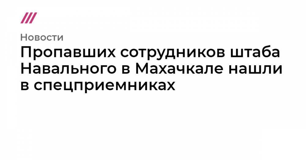 Пропавших сотрудников штаба Навального в Махачкале нашли в спецприемниках