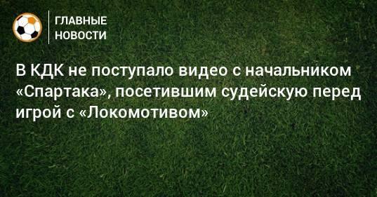 В КДК не поступало видео с начальником «Спартака», посетившим судейскую перед игрой с «Локомотивом»