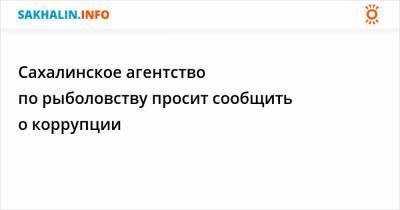 Сахалинское агентство по рыболовству просит сообщить о коррупции