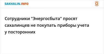 """Сотрудники """"Энергосбыта"""" просят сахалинцев не покупать приборы учета у посторонних"""