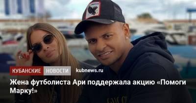 Жена футболиста Ари поддержала акцию «Помоги Марку!»