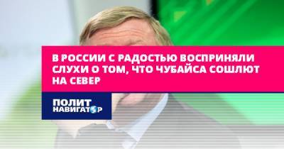 В России с радостью восприняли слухи о том, что Чубайса сошлют на...