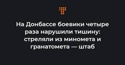 На Донбассе боевики четыре раза нарушили тишину: стреляли из миномета и гранатомета — штаб